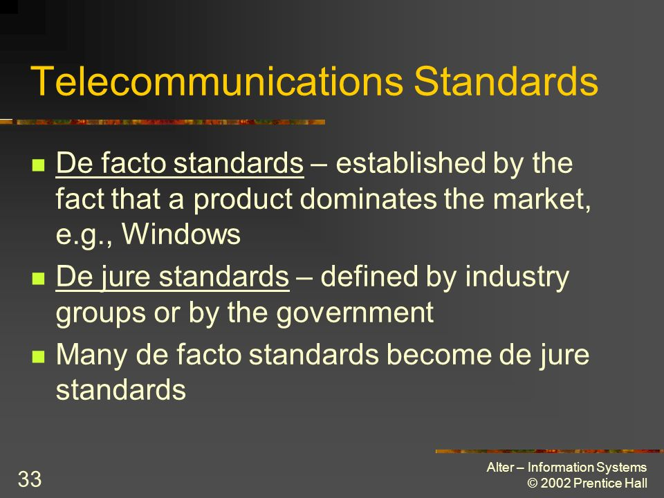 Alter – Information Systems © 2002 Prentice Hall 33 Telecommunications Standards De facto standards – established by the fact that a product dominates