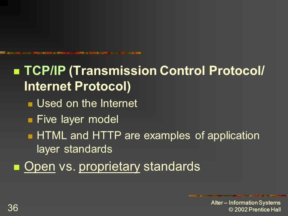 Alter – Information Systems © 2002 Prentice Hall 36 TCP/IP (Transmission Control Protocol/ Internet Protocol) Used on the Internet Five layer model HT