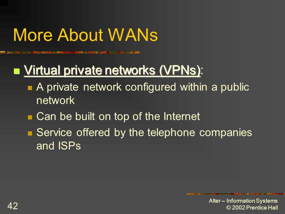 Alter – Information Systems © 2002 Prentice Hall 42 More About WANs Virtual private networks (VPNs) Virtual private networks (VPNs): A private network