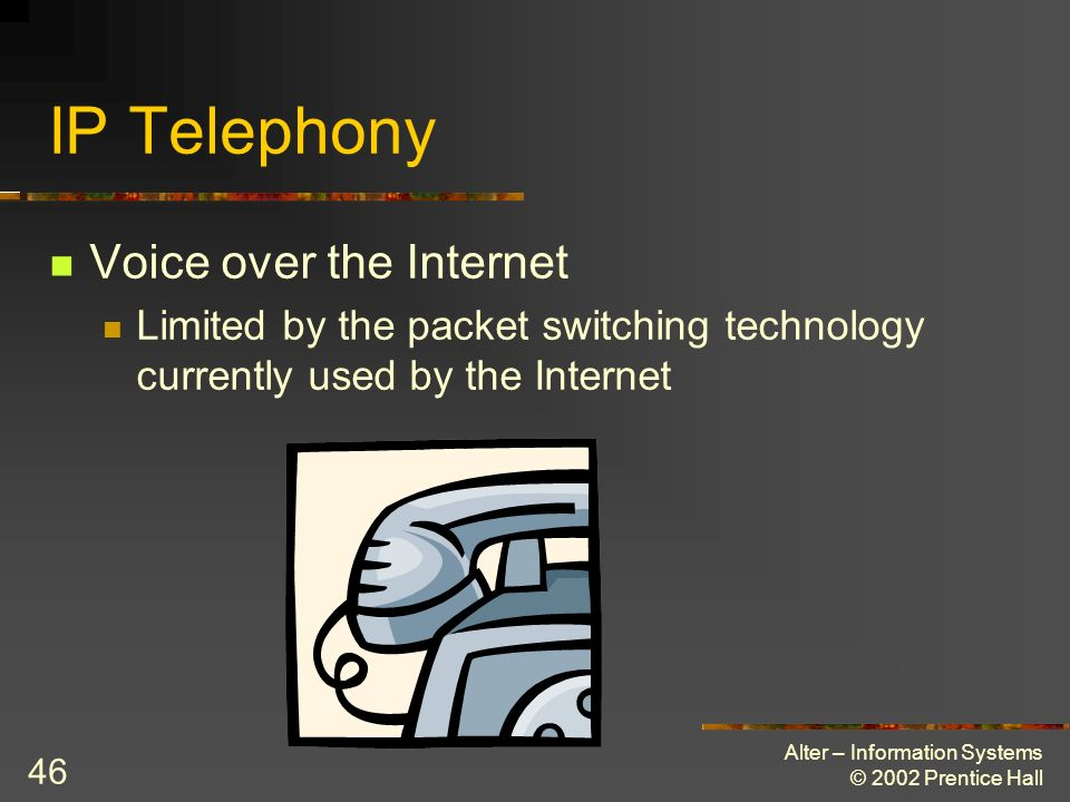 Alter – Information Systems © 2002 Prentice Hall 46 IP Telephony Voice over the Internet Limited by the packet switching technology currently used by