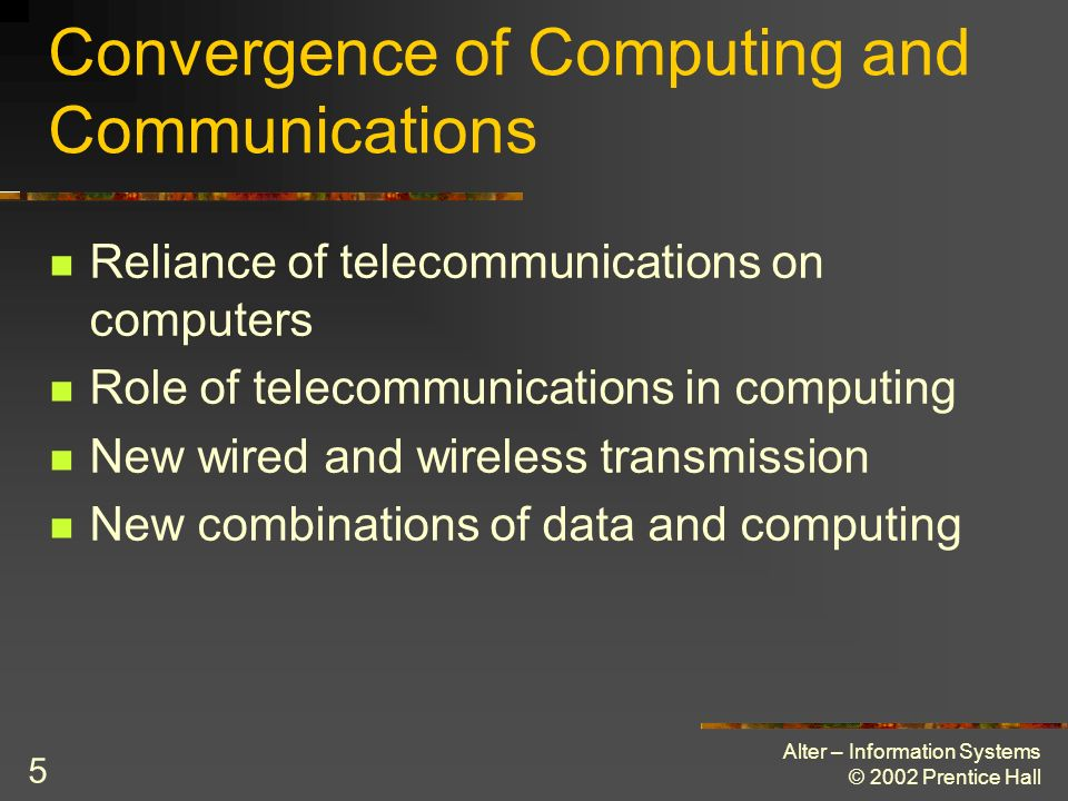 Alter – Information Systems © 2002 Prentice Hall 36 TCP/IP (Transmission Control Protocol/ Internet Protocol) Used on the Internet Five layer model HTML and HTTP are examples of application layer standards Open vs.