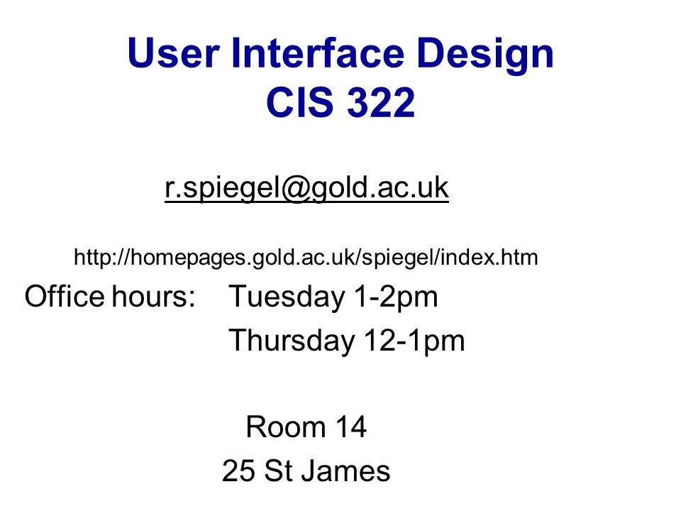User Interface Design CIS Office hours: Tuesday 1-2pm Thursday 12-1pm Room St James