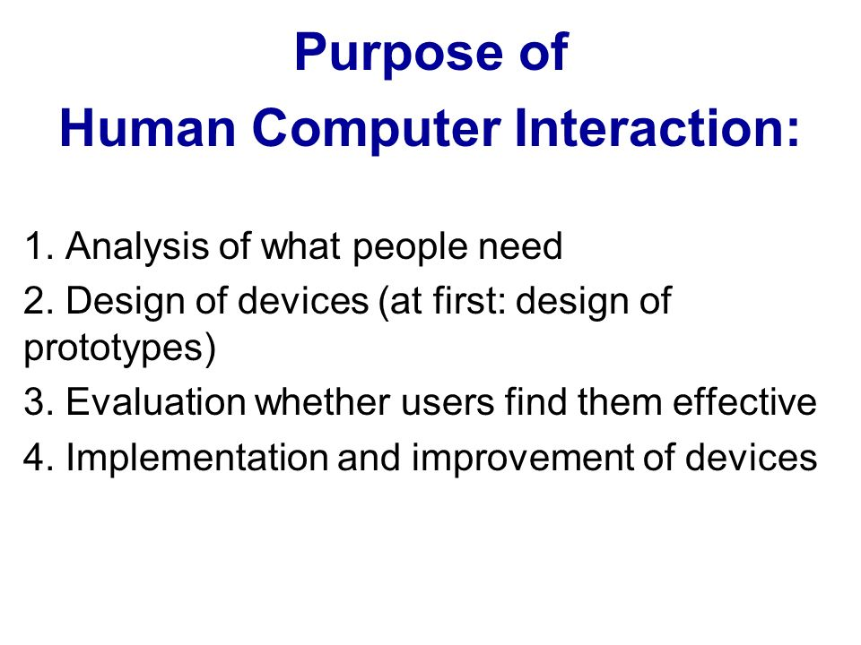 Purpose of Human Computer Interaction: 1. Analysis of what people need 2.