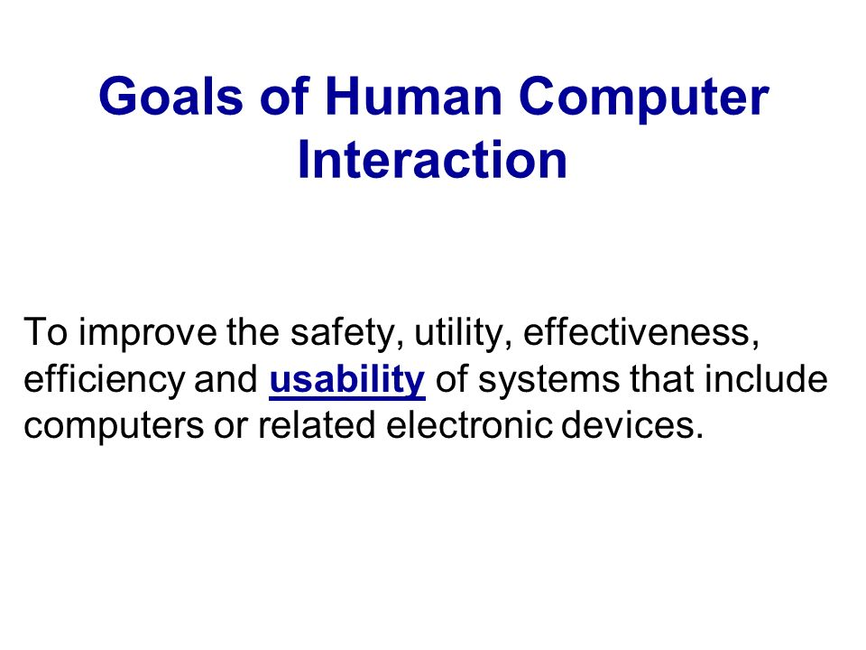 Goals of Human Computer Interaction To improve the safety, utility, effectiveness, efficiency and usability of systems that include computers or related electronic devices.