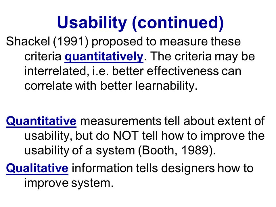 Usability (continued) Shackel (1991) proposed to measure these criteria quantitatively.
