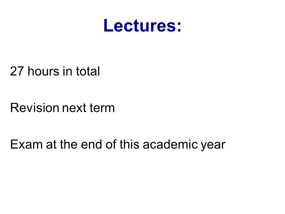 Lectures: 27 hours in total Revision next term Exam at the end of this academic year