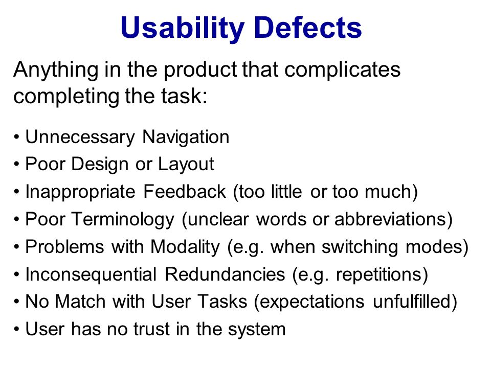 Usability Defects Anything in the product that complicates completing the task: Unnecessary Navigation Poor Design or Layout Inappropriate Feedback (too little or too much) Poor Terminology (unclear words or abbreviations) Problems with Modality (e.g.