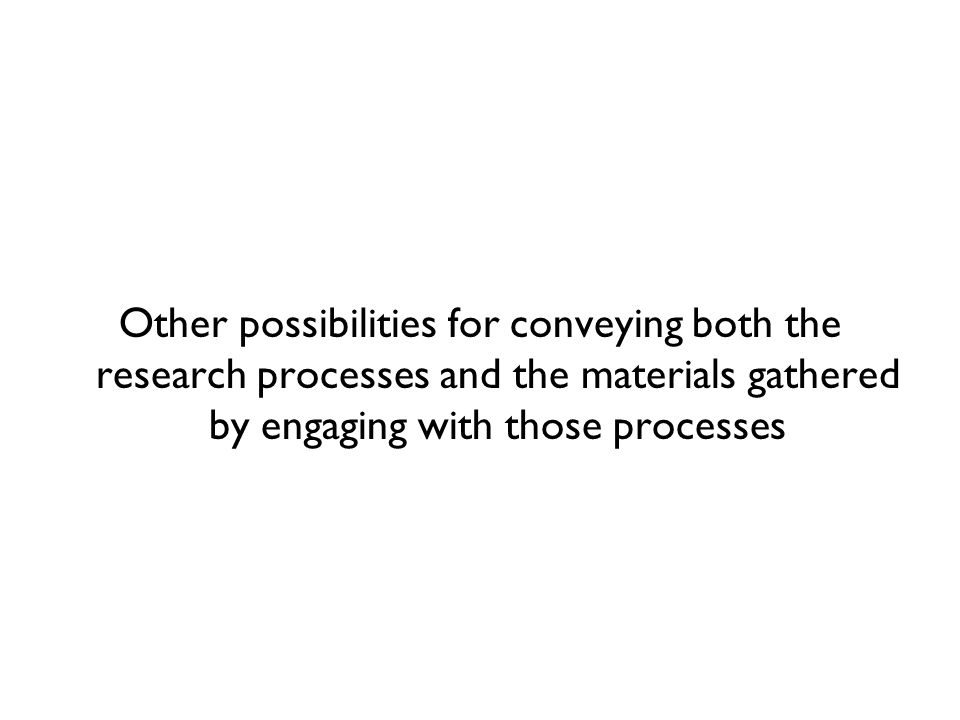 Other possibilities for conveying both the research processes and the materials gathered by engaging with those processes