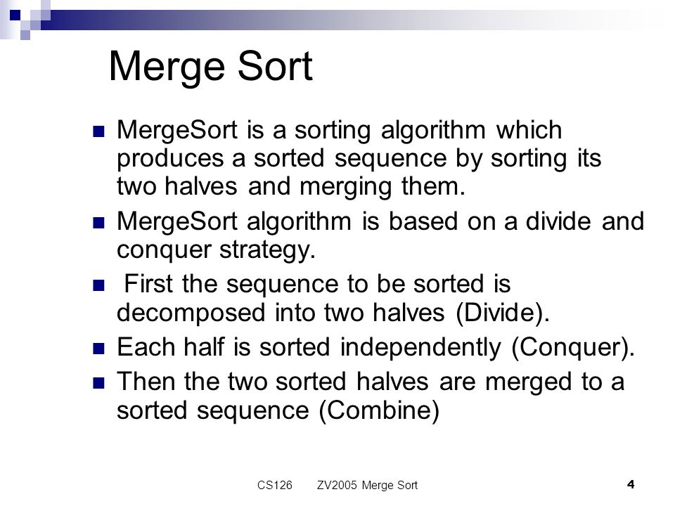 CS126 ZV2005 Merge Sort4 Merge Sort MergeSort is a sorting algorithm which produces a sorted sequence by sorting its two halves and merging them.