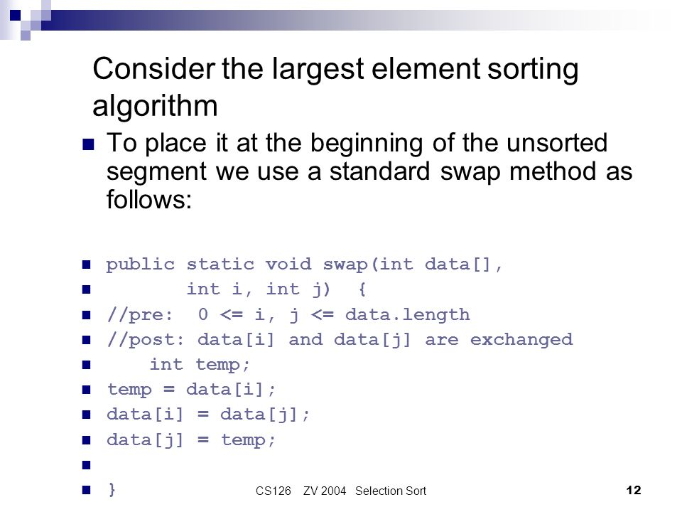 CS126 ZV 2004 Selection Sort12 Consider the largest element sorting algorithm To place it at the beginning of the unsorted segment we use a standard s