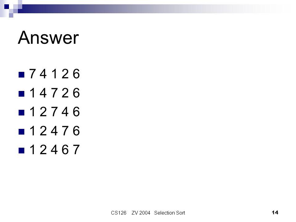 CS126 ZV 2004 Selection Sort14 Answer 7 4 1 2 6 1 4 7 2 6 1 2 7 4 6 1 2 4 7 6 1 2 4 6 7