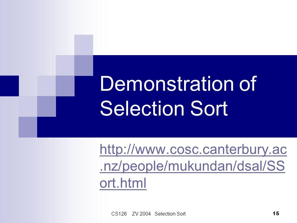 CS126 ZV 2004 Selection Sort 15 http://www.cosc.canterbury.ac.nz/people/mukundan/dsal/SS ort.html Demonstration of Selection Sort
