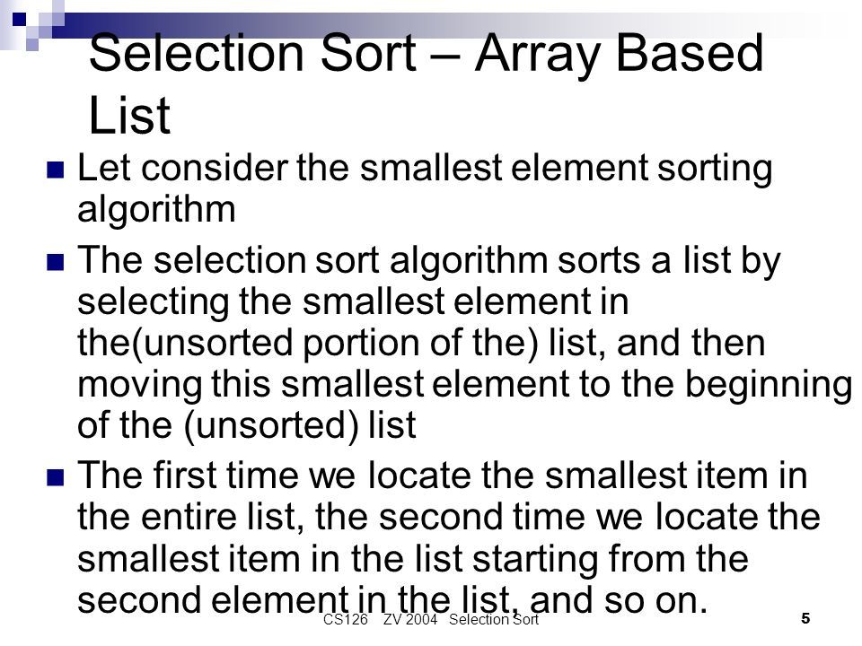 CS126 ZV 2004 Selection Sort5 Selection Sort – Array Based List Let consider the smallest element sorting algorithm The selection sort algorithm sorts