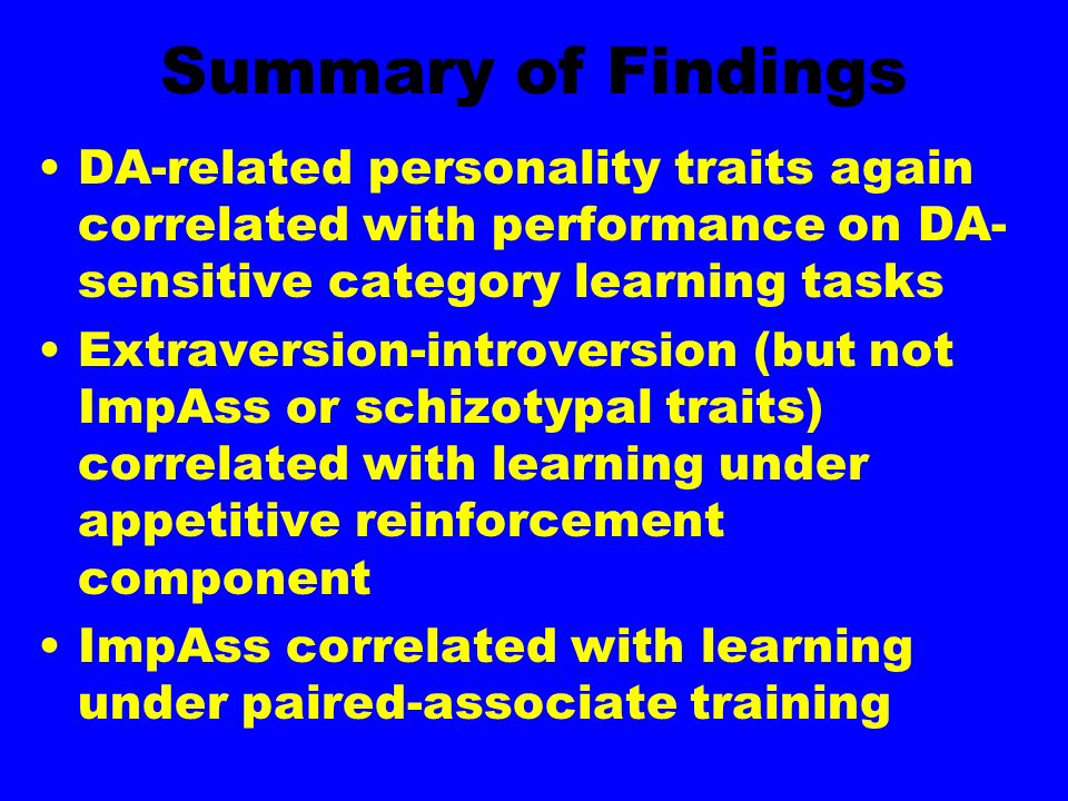 Summary of Findings DA-related personality traits again correlated with performance on DA- sensitive category learning tasks Extraversion-introversion (but not ImpAss or schizotypal traits) correlated with learning under appetitive reinforcement component ImpAss correlated with learning under paired-associate training