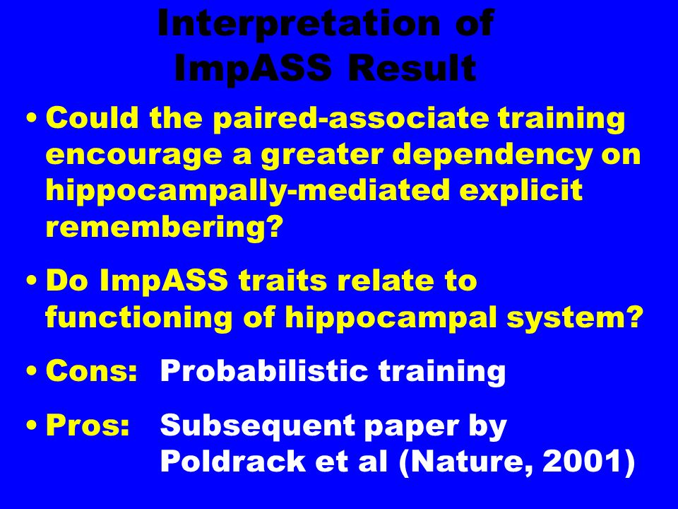 Interpretation of ImpASS Result Could the paired-associate training encourage a greater dependency on hippocampally-mediated explicit remembering.