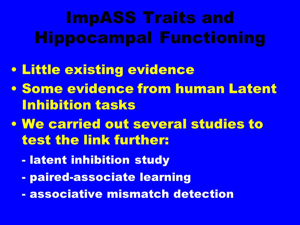 ImpASS Traits and Hippocampal Functioning Little existing evidence Some evidence from human Latent Inhibition tasks We carried out several studies to test the link further: - latent inhibition study - paired-associate learning - associative mismatch detection