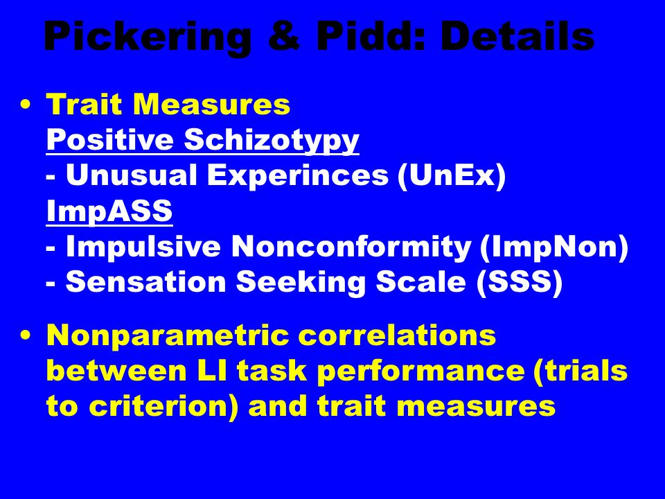 Pickering & Pidd: Details Trait Measures Positive Schizotypy - Unusual Experinces (UnEx) ImpASS - Impulsive Nonconformity (ImpNon) - Sensation Seeking Scale (SSS) Nonparametric correlations between LI task performance (trials to criterion) and trait measures