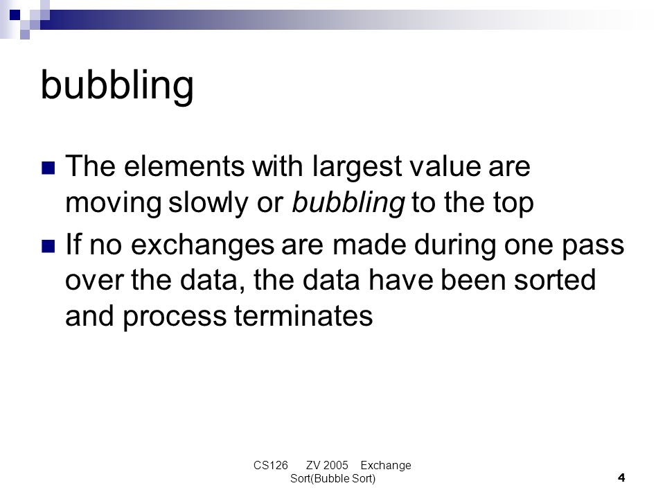 CS126 ZV 2005 Exchange Sort(Bubble Sort)4 bubbling The elements with largest value are moving slowly or bubbling to the top If no exchanges are made d