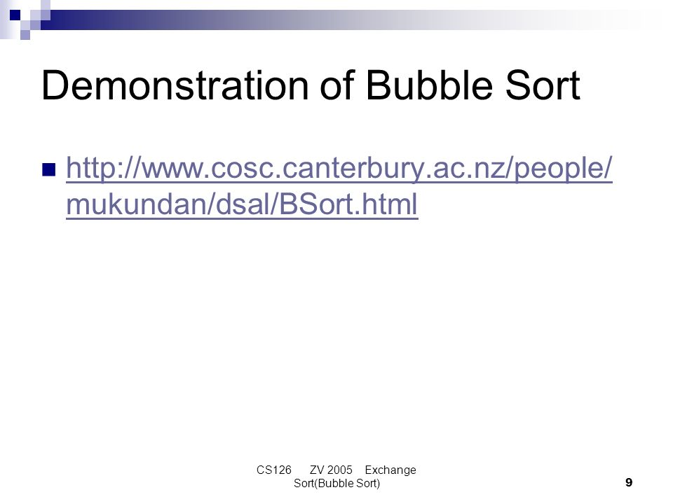 CS126 ZV 2005 Exchange Sort(Bubble Sort)9 Demonstration of Bubble Sort http://www.cosc.canterbury.ac.nz/people/ mukundan/dsal/BSort.html http://www.co