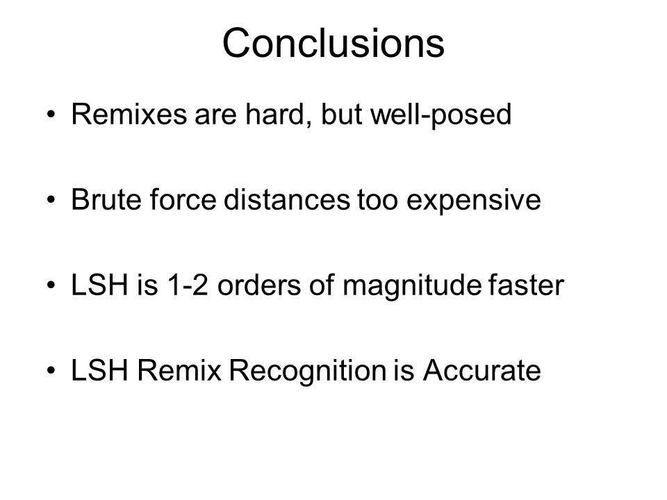 Conclusions Remixes are hard, but well-posed Brute force distances too expensive LSH is 1-2 orders of magnitude faster LSH Remix Recognition is Accurate