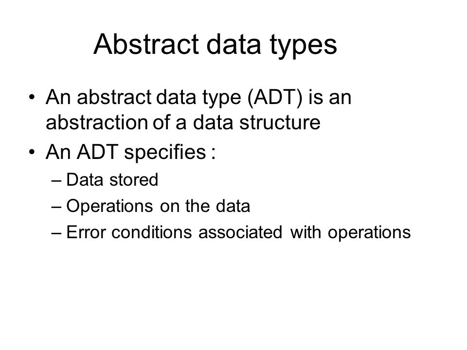 Abstract data types An abstract data type (ADT) is an abstraction of a data structure An ADT specifies : –Data stored –Operations on the data –Error c