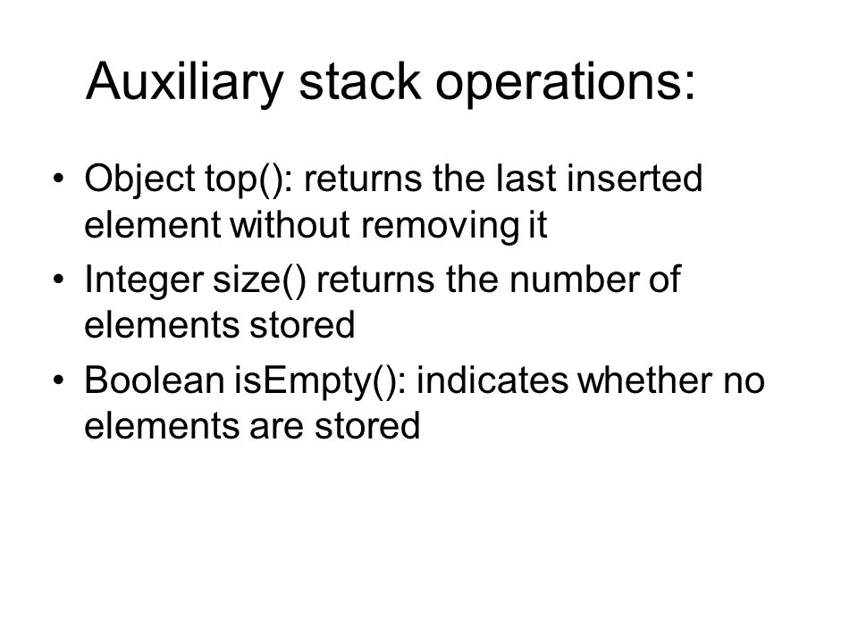 Auxiliary stack operations: Object top(): returns the last inserted element without removing it Integer size() returns the number of elements stored B