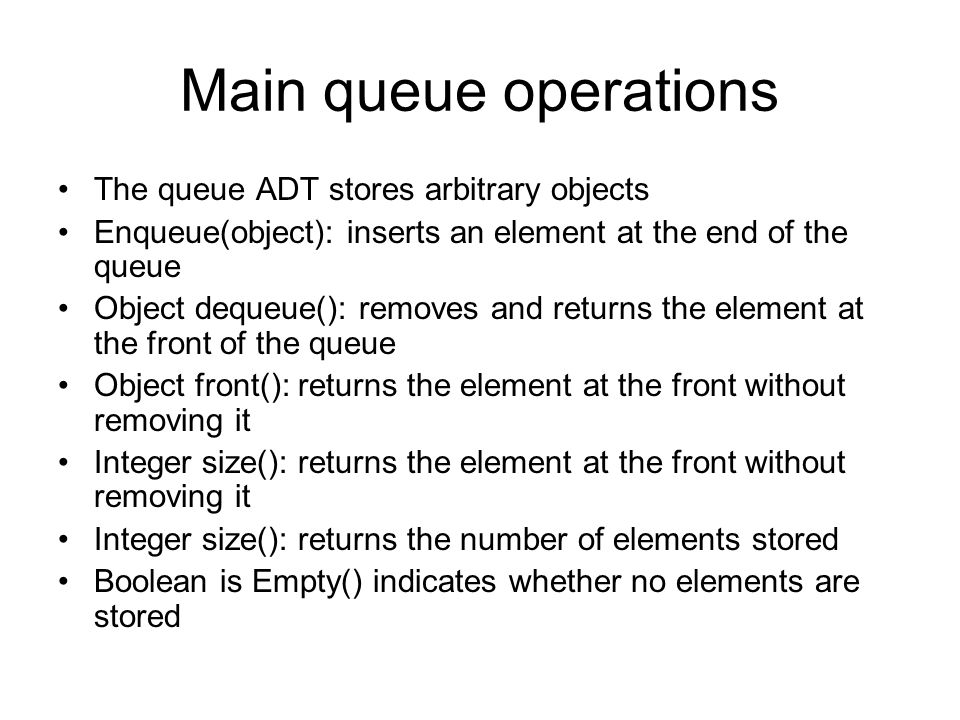 Main queue operations The queue ADT stores arbitrary objects Enqueue(object): inserts an element at the end of the queue Object dequeue(): removes and