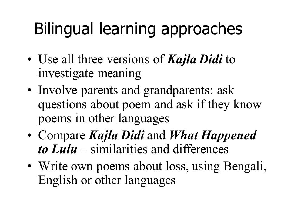 Bilingual learning approaches Use all three versions of Kajla Didi to investigate meaning Involve parents and grandparents: ask questions about poem a