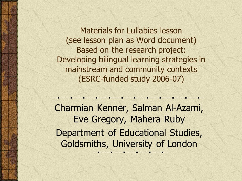 Materials for Lullabies lesson (see lesson plan as Word document) Based on the research project: Developing bilingual learning strategies in mainstream and community contexts (ESRC-funded study 2006-07) Charmian Kenner, Salman Al-Azami, Eve Gregory, Mahera Ruby Department of Educational Studies, Goldsmiths, University of London