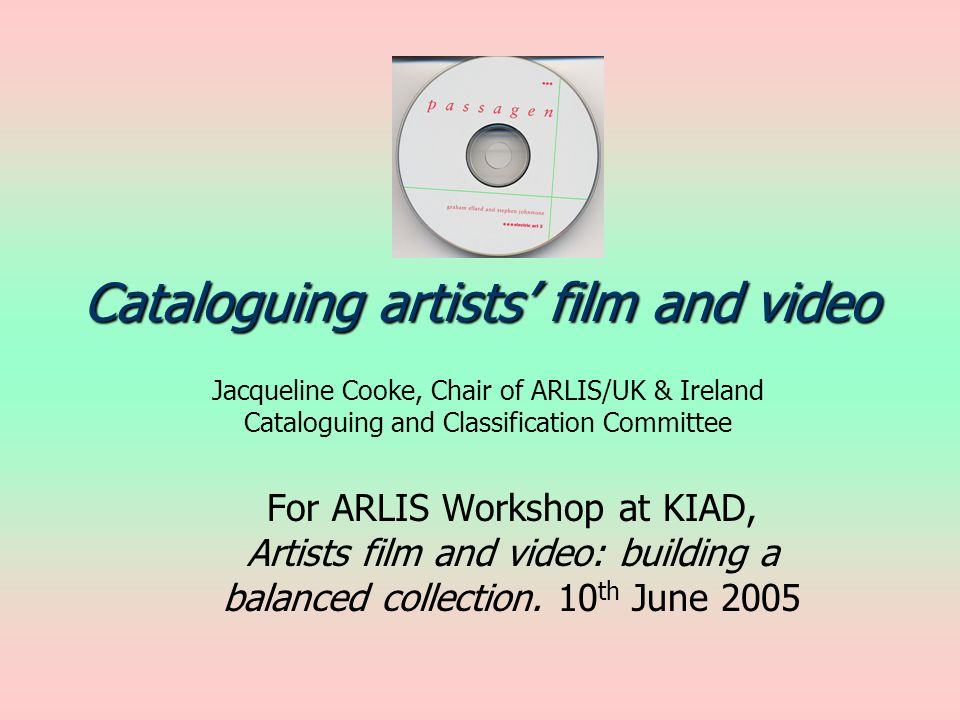 Cataloguing artists film and video Jacqueline Cooke, Chair of ARLIS/UK & Ireland Cataloguing and Classification Committee For ARLIS Workshop at KIAD, Artists film and video: building a balanced collection.