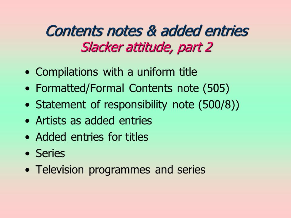 Contents notes & added entries Slacker attitude, part 2 Compilations with a uniform title Formatted/Formal Contents note (505) Statement of responsibility note (500/8)) Artists as added entries Added entries for titles Series Television programmes and series