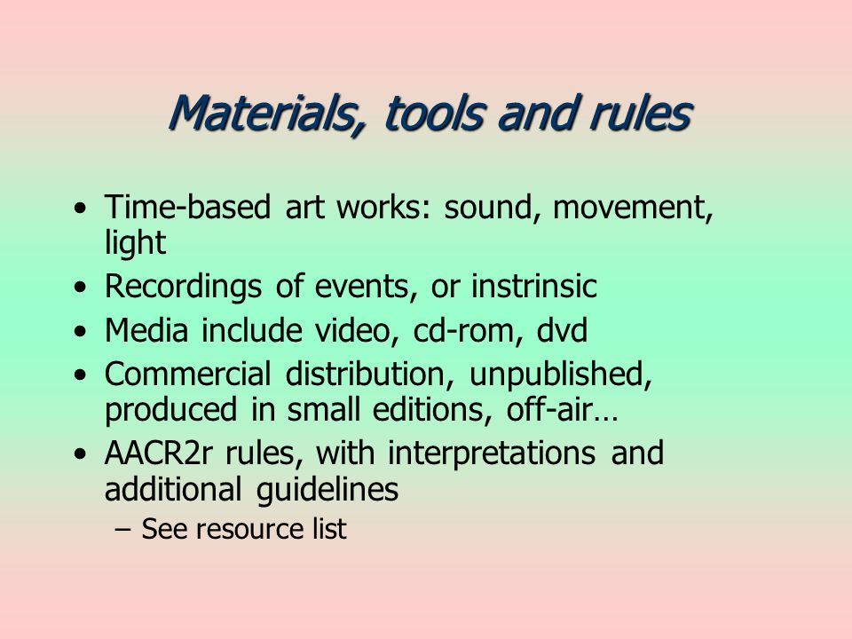 Materials, tools and rules Time-based art works: sound, movement, light Recordings of events, or instrinsic Media include video, cd-rom, dvd Commercial distribution, unpublished, produced in small editions, off-air… AACR2r rules, with interpretations and additional guidelines –See resource list