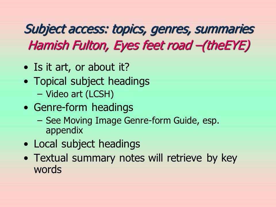 Subject access: topics, genres, summaries Hamish Fulton, Eyes feet road –(theEYE) Is it art, or about it? Topical subject headings –Video art (LCSH) G