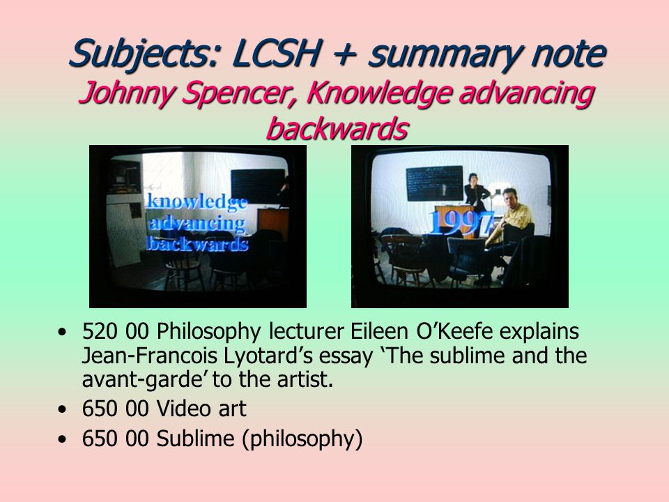 Subjects: LCSH + summary note Johnny Spencer, Knowledge advancing backwards 520 00 Philosophy lecturer Eileen OKeefe explains Jean-Francois Lyotards essay The sublime and the avant-garde to the artist.