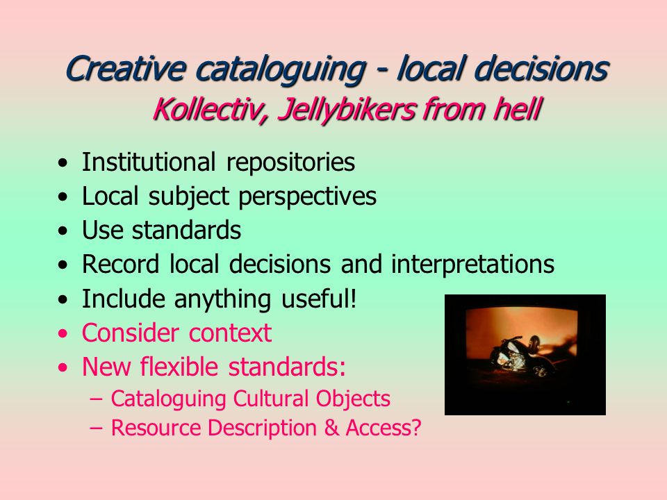 Creative cataloguing - local decisions Kollectiv, Jellybikers from hell Institutional repositories Local subject perspectives Use standards Record local decisions and interpretations Include anything useful.