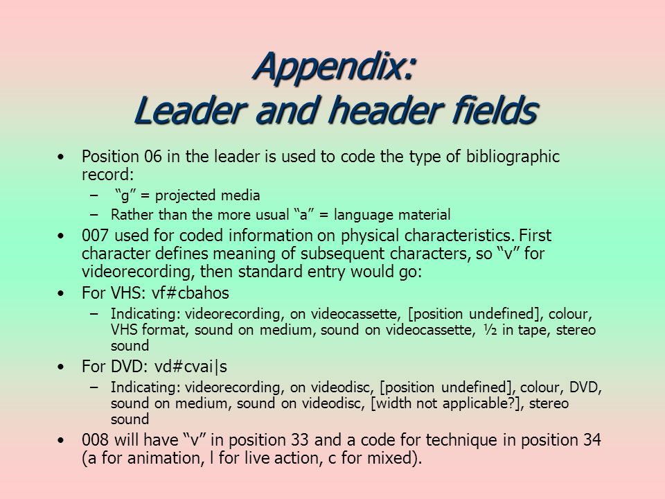 Appendix: Leader and header fields Position 06 in the leader is used to code the type of bibliographic record: – g = projected media –Rather than the more usual a = language material 007 used for coded information on physical characteristics.