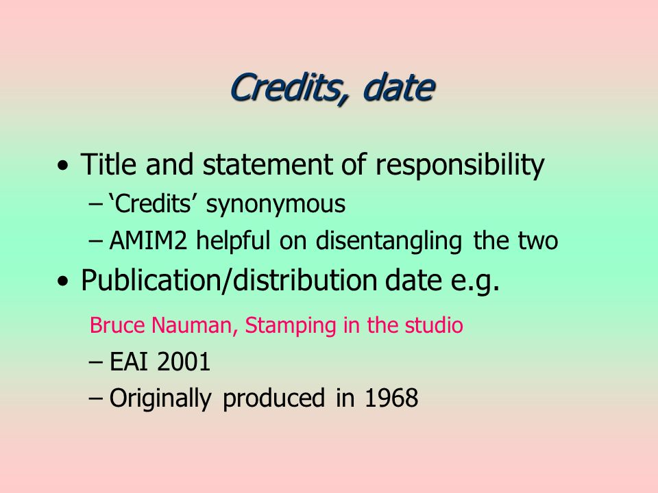 Credits, date Title and statement of responsibility –Credits synonymous –AMIM2 helpful on disentangling the two Publication/distribution date e.g. Bru