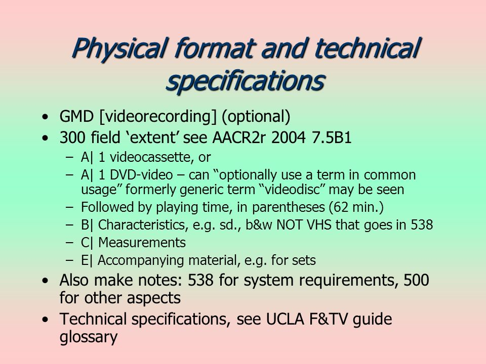 Physical format and technical specifications GMD [videorecording] (optional) 300 field extent see AACR2r 2004 7.5B1 –A| 1 videocassette, or –A| 1 DVD-