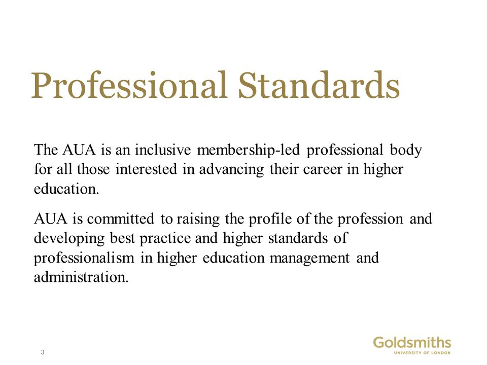 3 Professional Standards AUA is committed to raising the profile of the profession and developing best practice and higher standards of professionalism in higher education management and administration.