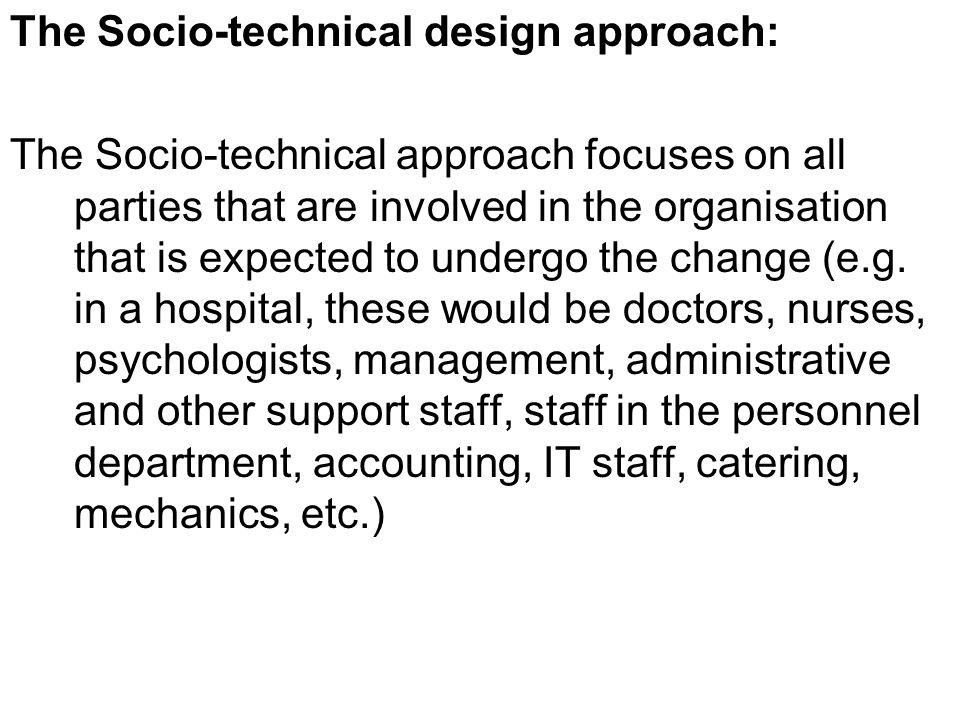 The Socio-technical design approach: The Socio-technical approach focuses on all parties that are involved in the organisation that is expected to undergo the change (e.g.