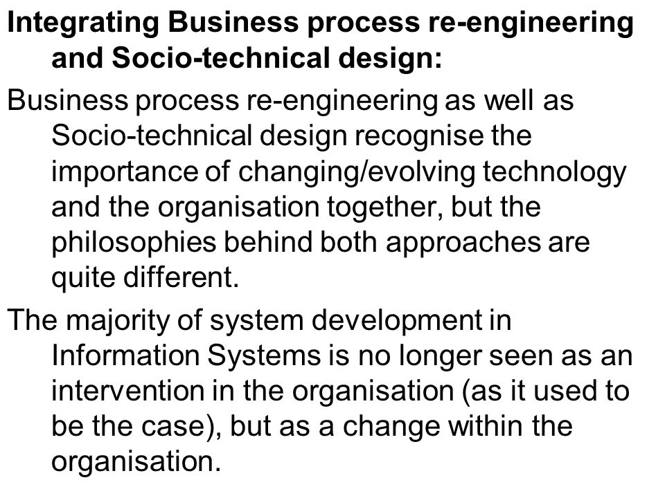 Integrating Business process re-engineering and Socio-technical design: Business process re-engineering as well as Socio-technical design recognise the importance of changing/evolving technology and the organisation together, but the philosophies behind both approaches are quite different.