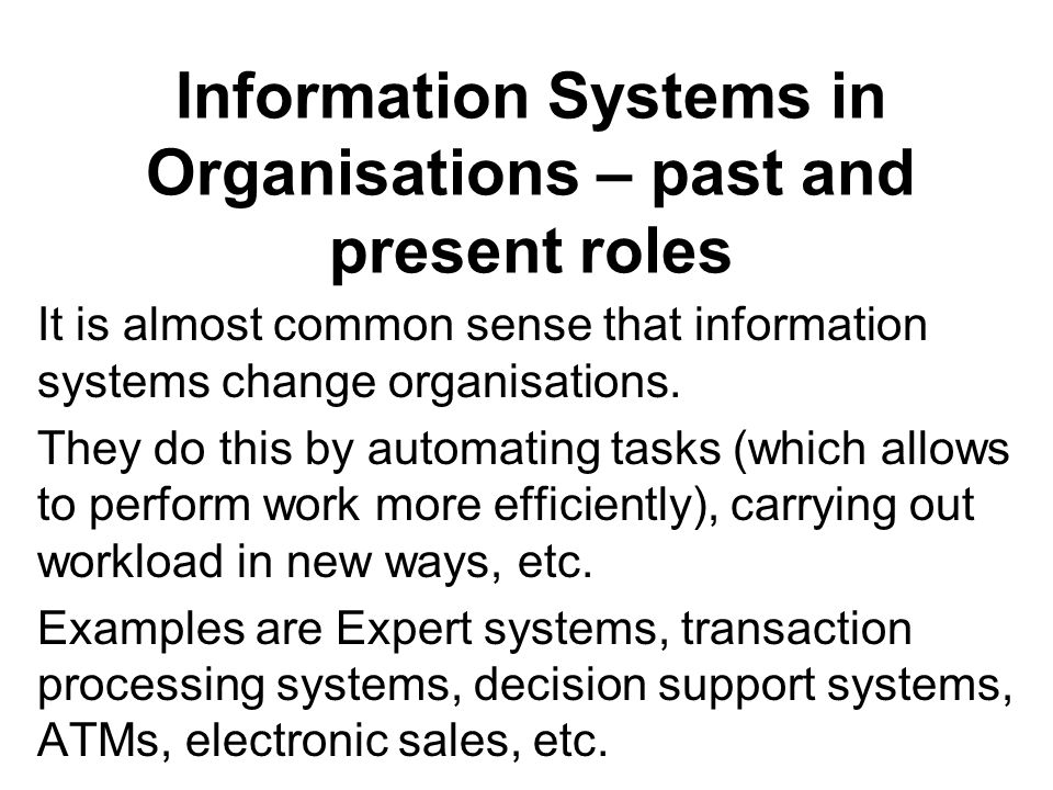 Information Systems in Organisations – past and present roles It is almost common sense that information systems change organisations.