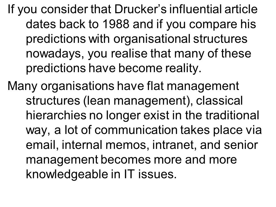 If you consider that Druckers influential article dates back to 1988 and if you compare his predictions with organisational structures nowadays, you realise that many of these predictions have become reality.