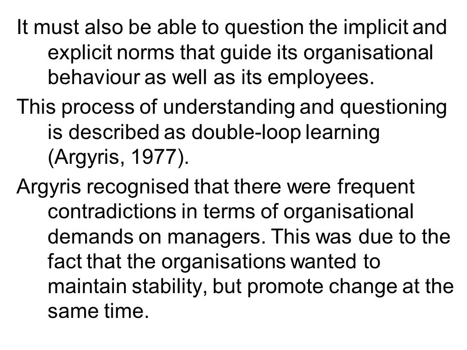 It must also be able to question the implicit and explicit norms that guide its organisational behaviour as well as its employees.