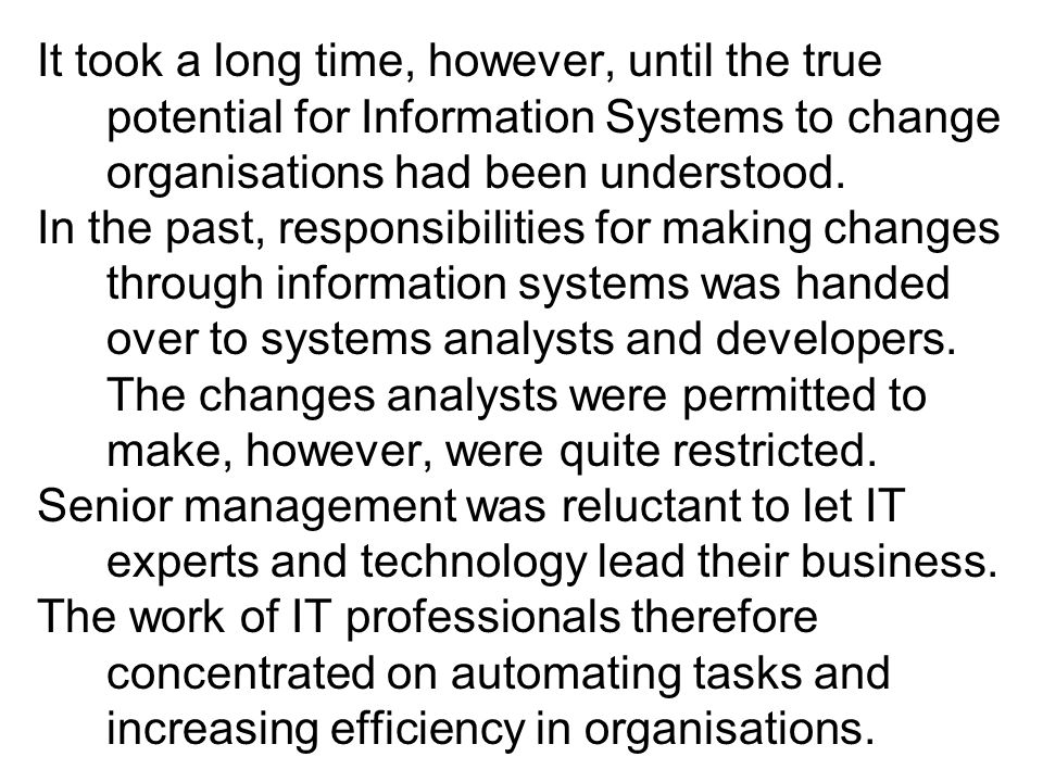 It took a long time, however, until the true potential for Information Systems to change organisations had been understood.