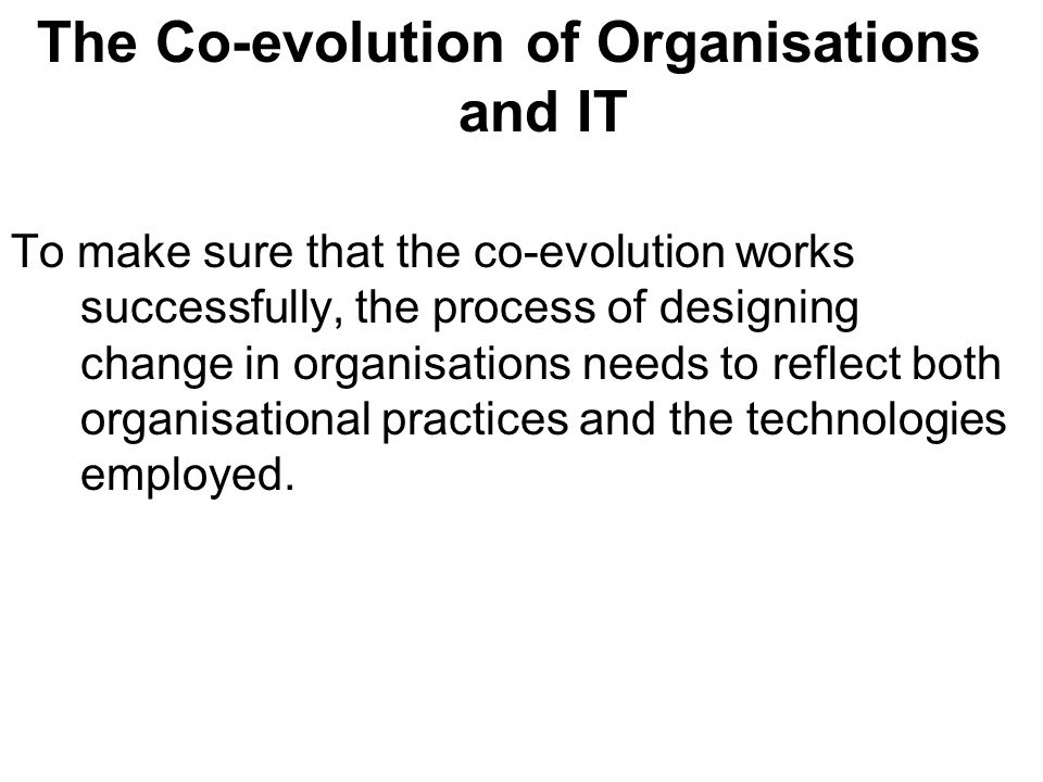 The Co-evolution of Organisations and IT To make sure that the co-evolution works successfully, the process of designing change in organisations needs to reflect both organisational practices and the technologies employed.