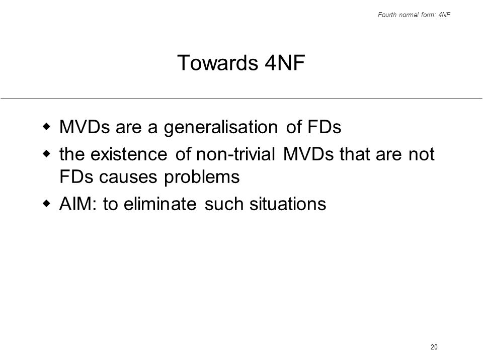 Fourth normal form: 4NF 20 Towards 4NF MVDs are a generalisation of FDs the existence of non-trivial MVDs that are not FDs causes problems AIM: to eliminate such situations