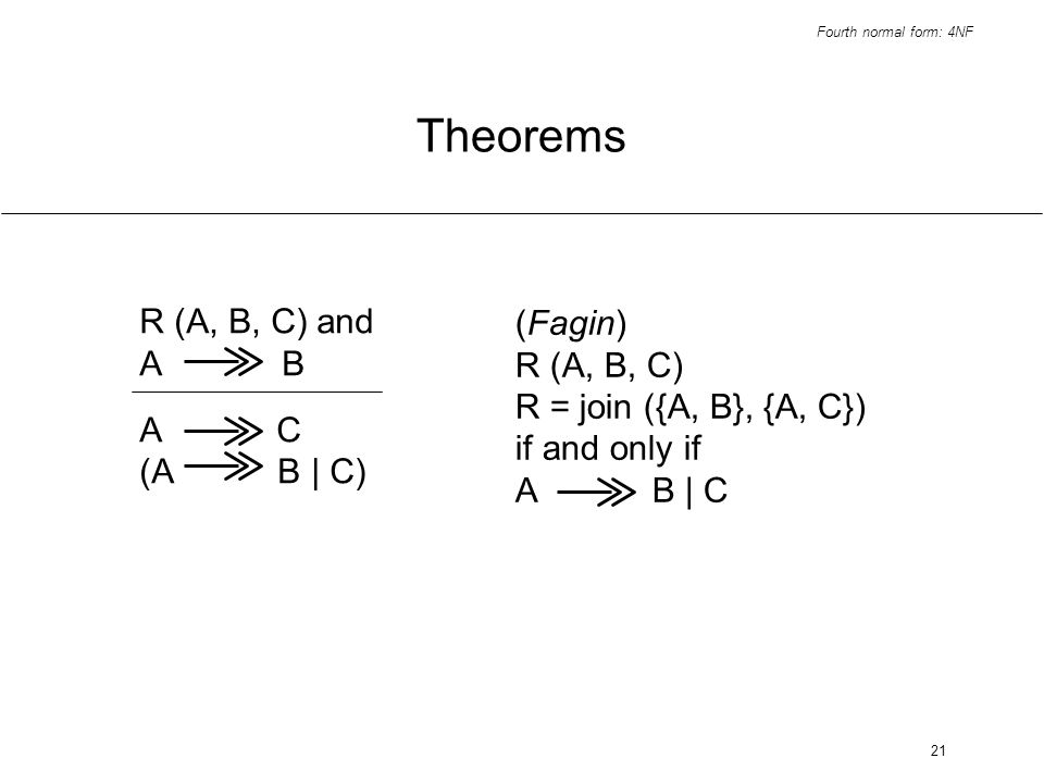 Fourth normal form: 4NF 21 Theorems R (A, B, C) and A B A C (A B | C) (Fagin) R (A, B, C) R = join ({A, B}, {A, C}) if and only if A B | C