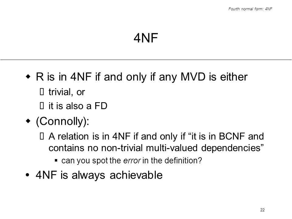 Fourth normal form: 4NF 22 4NF R is in 4NF if and only if any MVD is either trivial, or it is also a FD (Connolly): A relation is in 4NF if and only i