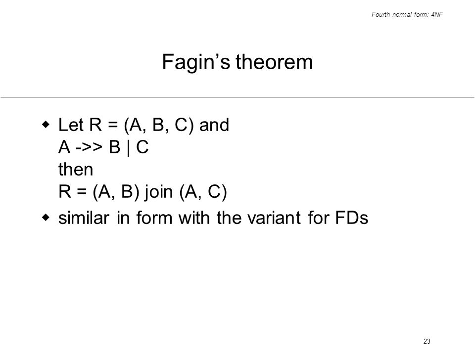 Fourth normal form: 4NF 23 Fagins theorem Let R = (A, B, C) and A ->> B | C then R = (A, B) join (A, C) similar in form with the variant for FDs